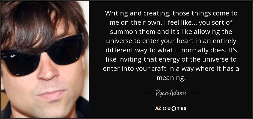 Writing and creating, those things come to me on their own. I feel like... you sort of summon them and it's like allowing the universe to enter your heart in an entirely different way to what it normally does. It's like inviting that energy of the universe to enter into your craft in a way where it has a meaning. - Ryan Adams