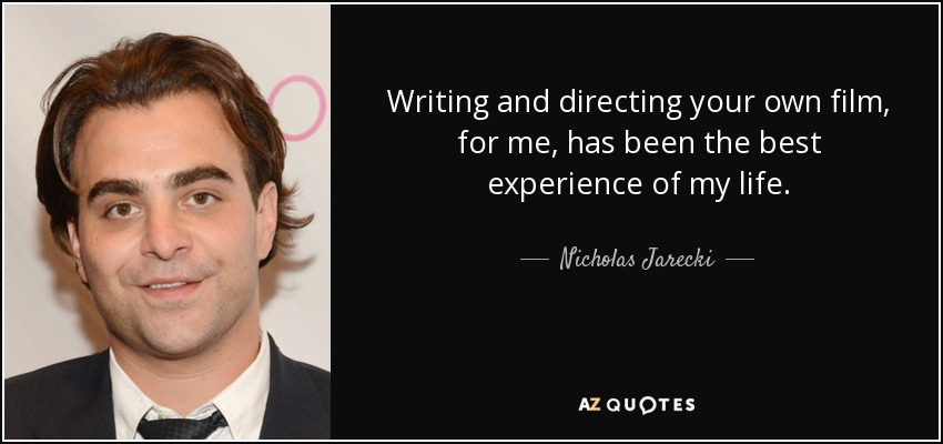 Writing and directing your own film, for me, has been the best experience of my life. - Nicholas Jarecki