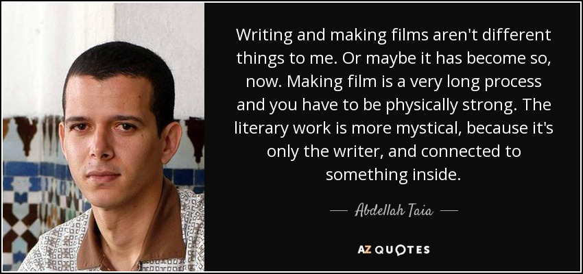 Writing and making films aren't different things to me. Or maybe it has become so, now. Making film is a very long process and you have to be physically strong. The literary work is more mystical, because it's only the writer, and connected to something inside. - Abdellah Taia