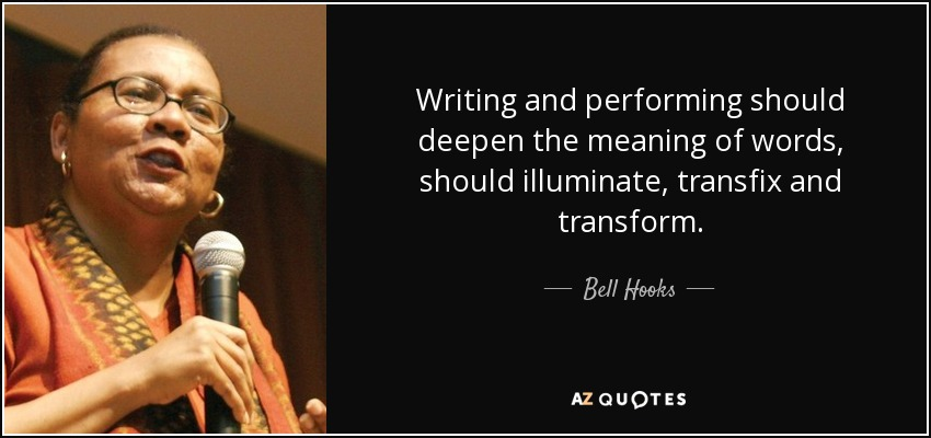 Writing and performing should deepen the meaning of words, should illuminate, transfix and transform. - Bell Hooks