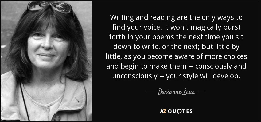 Writing and reading are the only ways to find your voice. It won't magically burst forth in your poems the next time you sit down to write, or the next; but little by little, as you become aware of more choices and begin to make them -- consciously and unconsciously -- your style will develop. - Dorianne Laux