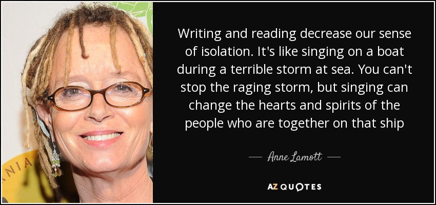 Writing and reading decrease our sense of isolation. It's like singing on a boat during a terrible storm at sea. You can't stop the raging storm, but singing can change the hearts and spirits of the people who are together on that ship - Anne Lamott