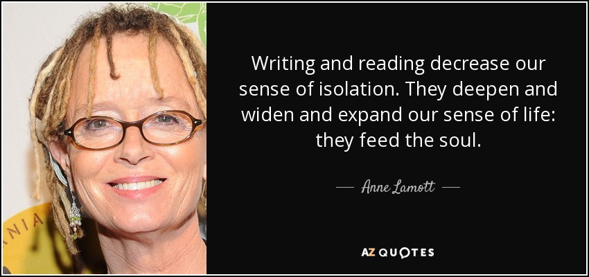 Writing and reading decrease our sense of isolation. They deepen and widen and expand our sense of life: they feed the soul. - Anne Lamott