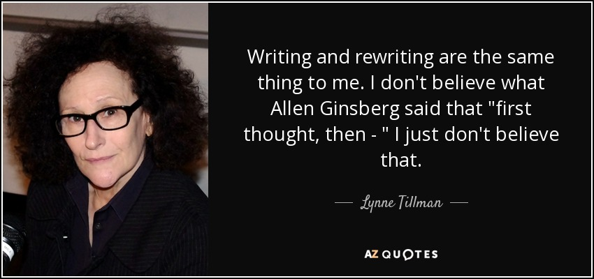 Writing and rewriting are the same thing to me. I don't believe what Allen Ginsberg said that