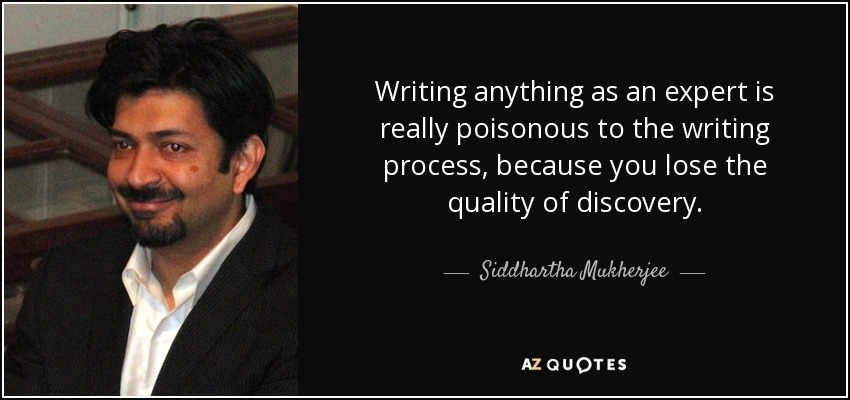 Writing anything as an expert is really poisonous to the writing process, because you lose the quality of discovery. - Siddhartha Mukherjee