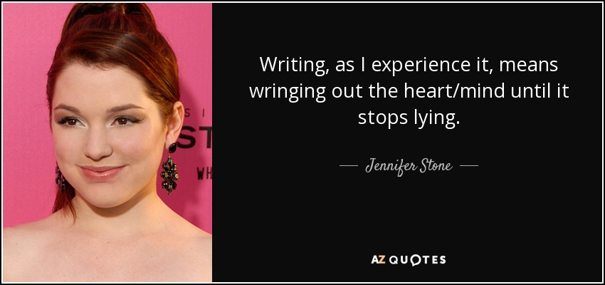 Writing, as I experience it, means wringing out the heart/mind until it stops lying. - Jennifer Stone
