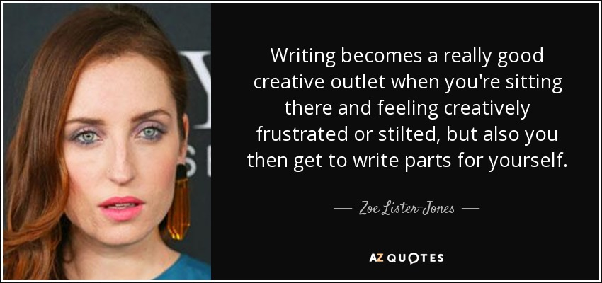 Writing becomes a really good creative outlet when you're sitting there and feeling creatively frustrated or stilted, but also you then get to write parts for yourself. - Zoe Lister-Jones