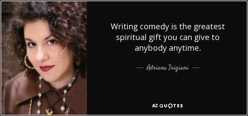 Writing comedy is the greatest spiritual gift you can give to anybody anytime. - Adriana Trigiani
