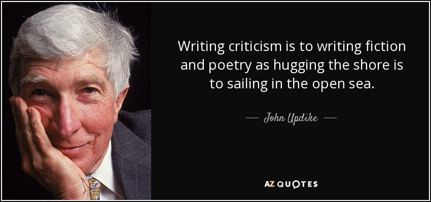 Writing criticism is to writing fiction and poetry as hugging the shore is to sailing in the open sea. - John Updike
