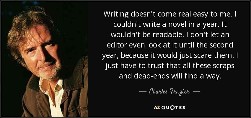 Writing doesn't come real easy to me. I couldn't write a novel in a year. It wouldn't be readable. I don't let an editor even look at it until the second year, because it would just scare them. I just have to trust that all these scraps and dead-ends will find a way. - Charles Frazier
