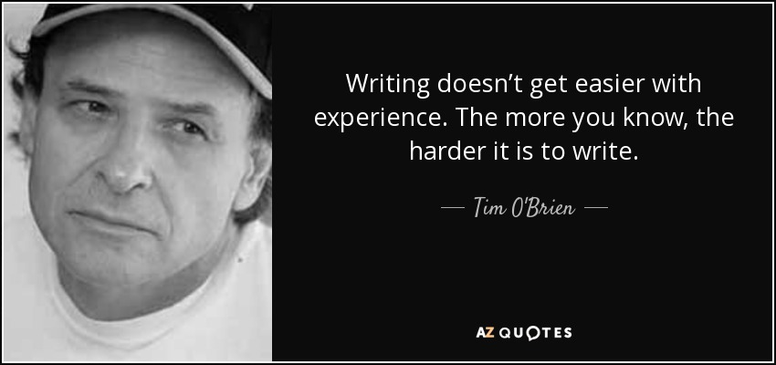 Writing doesn't get easier with experience. The more you know, the harder it is to write. - Tim O'Brien