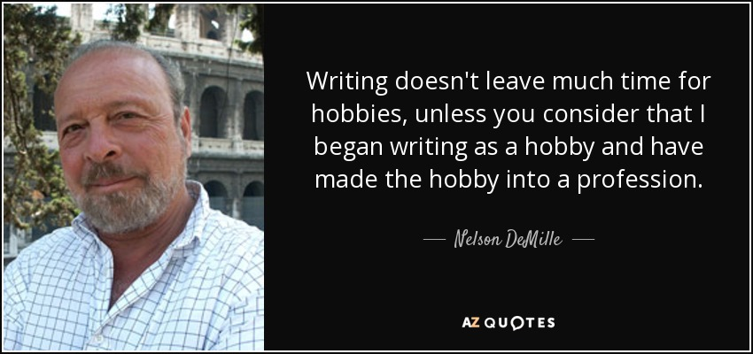 Writing doesn't leave much time for hobbies, unless you consider that I began writing as a hobby and have made the hobby into a profession. - Nelson DeMille