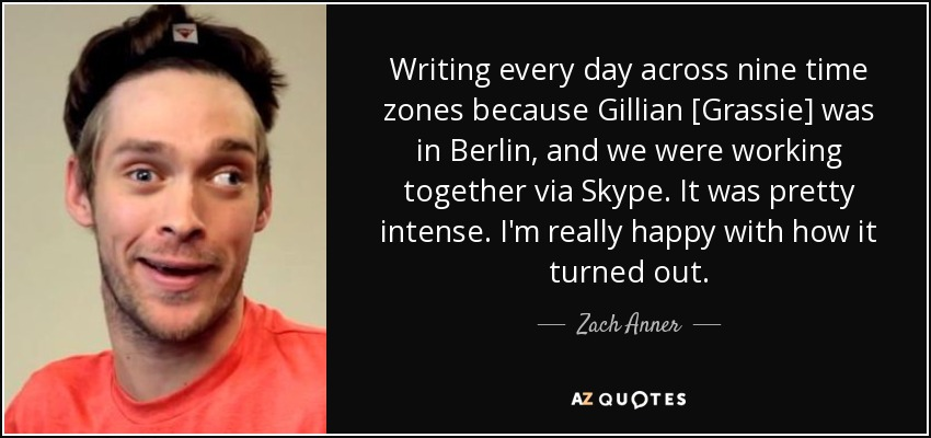 Writing every day across nine time zones because Gillian [Grassie] was in Berlin, and we were working together via Skype. It was pretty intense. I'm really happy with how it turned out. - Zach Anner
