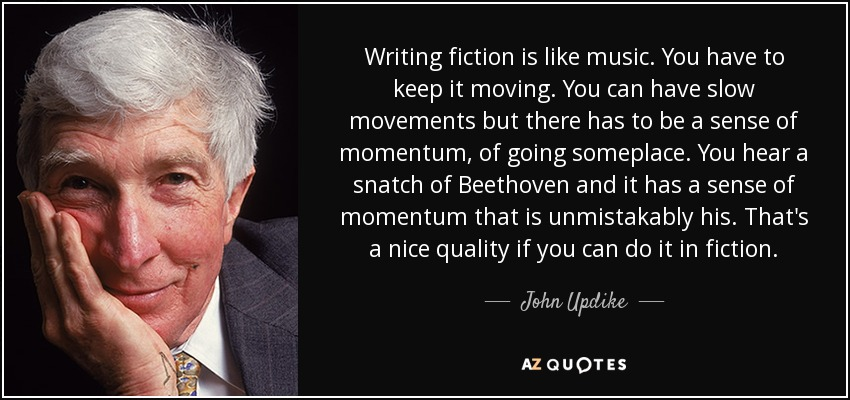 Writing fiction is like music. You have to keep it moving. You can have slow movements but there has to be a sense of momentum, of going someplace. You hear a snatch of Beethoven and it has a sense of momentum that is unmistakably his. That's a nice quality if you can do it in fiction. - John Updike