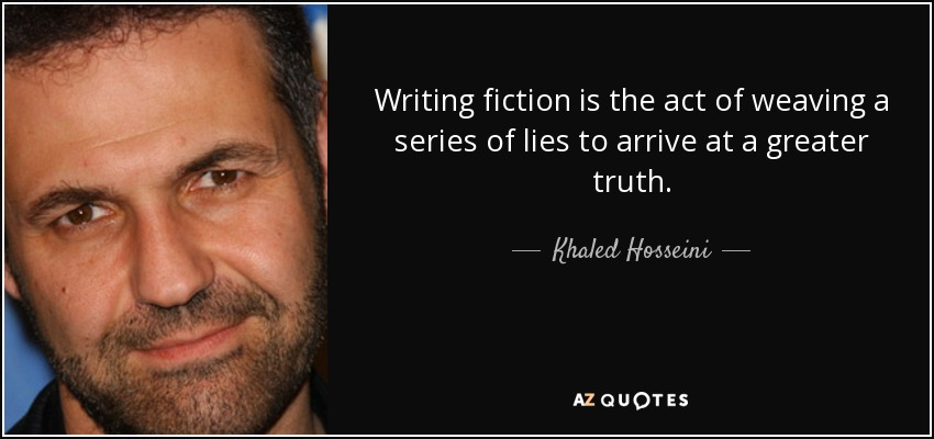 Writing fiction is the act of weaving a series of lies to arrive at a greater truth. - Khaled Hosseini