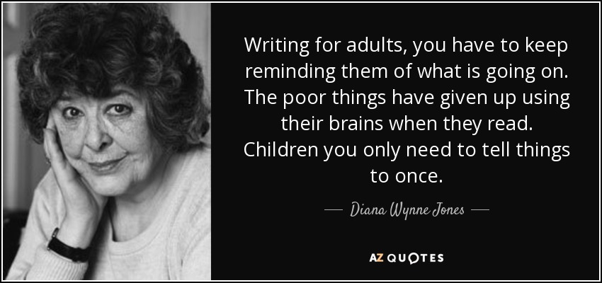 Writing for adults, you have to keep reminding them of what is going on. The poor things have given up using their brains when they read. Children you only need to tell things to once. - Diana Wynne Jones