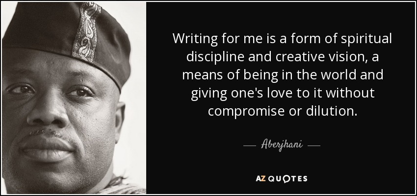 Writing for me is a form of spiritual discipline and creative vision, a means of being in the world and giving one's love to it without compromise or dilution. - Aberjhani