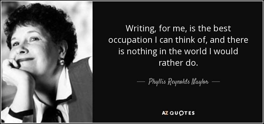 Writing, for me, is the best occupation I can think of, and there is nothing in the world I would rather do. - Phyllis Reynolds Naylor