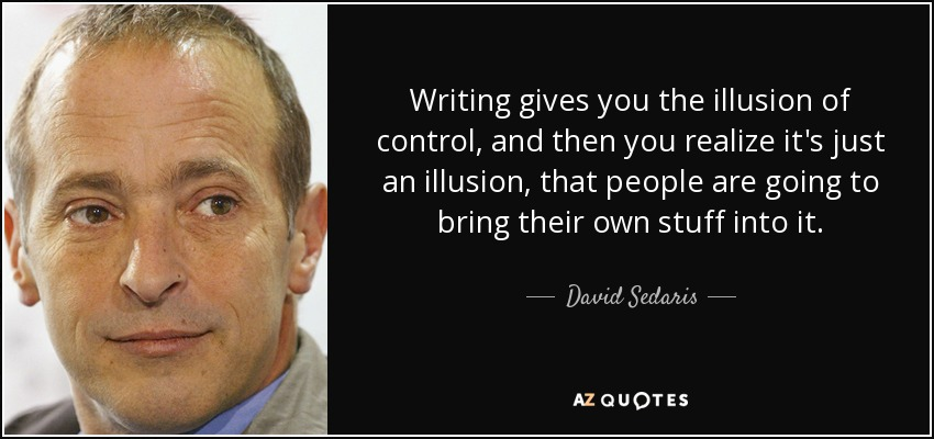 Writing gives you the illusion of control, and then you realize it's just an illusion, that people are going to bring their own stuff into it. - David Sedaris
