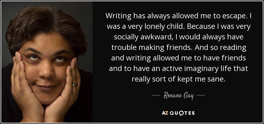 Writing has always allowed me to escape. I was a very lonely child. Because I was very socially awkward, I would always have trouble making friends. And so reading and writing allowed me to have friends and to have an active imaginary life that really sort of kept me sane. - Roxane Gay