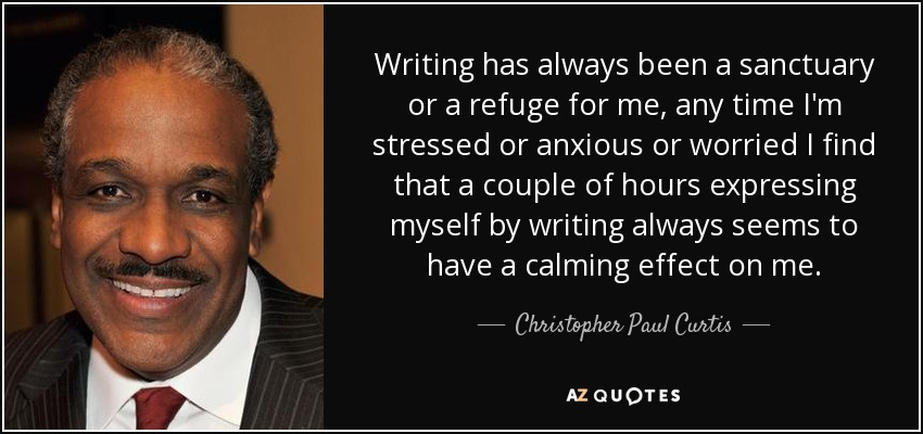 Writing has always been a sanctuary or a refuge for me, any time I'm stressed or anxious or worried I find that a couple of hours expressing myself by writing always seems to have a calming effect on me. - Christopher Paul Curtis