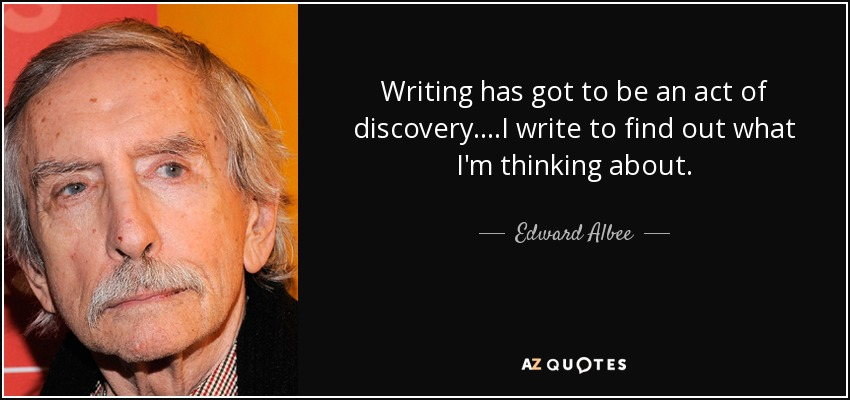 Writing has got to be an act of discovery....I write to find out what I'm thinking about. - Edward Albee