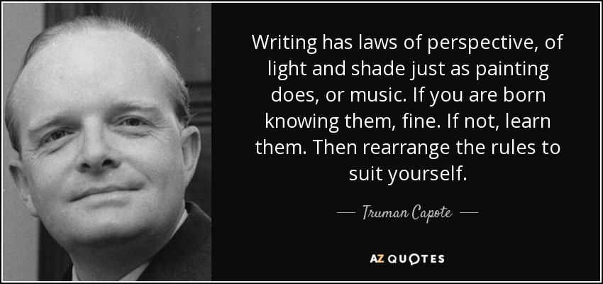 Writing has laws of perspective, of light and shade just as painting does, or music. If you are born knowing them, fine. If not, learn them. Then rearrange the rules to suit yourself. - Truman Capote