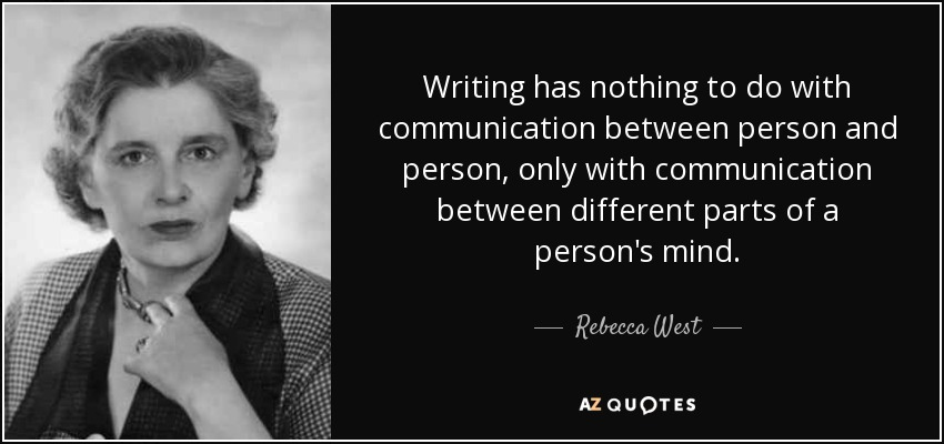 Writing has nothing to do with communication between person and person, only with communication between different parts of a person's mind. - Rebecca West