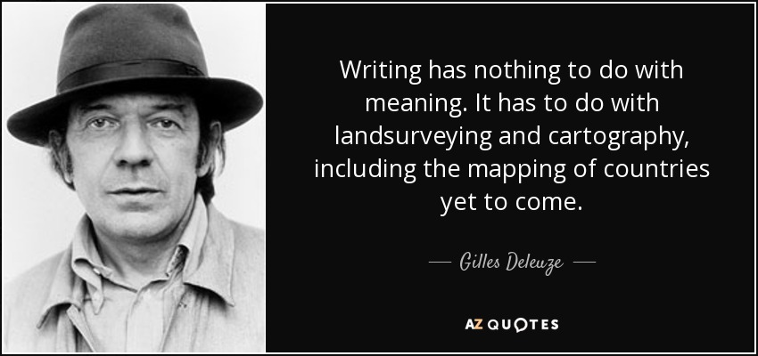 Writing has nothing to do with meaning. It has to do with landsurveying and cartography, including the mapping of countries yet to come. - Gilles Deleuze