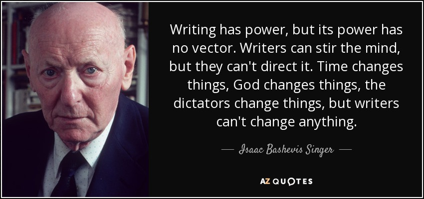 Writing has power, but its power has no vector. Writers can stir the mind, but they can't direct it. Time changes things, God changes things, the dictators change things, but writers can't change anything. - Isaac Bashevis Singer