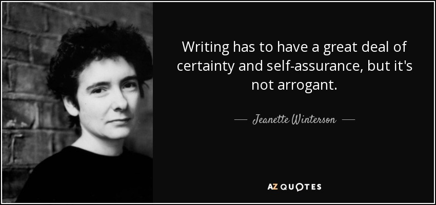 Writing has to have a great deal of certainty and self-assurance, but it's not arrogant. - Jeanette Winterson