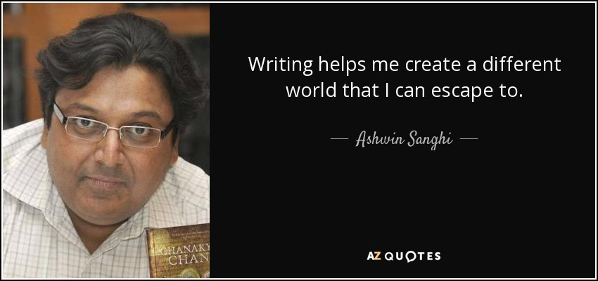 Writing helps me create a different world that I can escape to. - Ashwin Sanghi