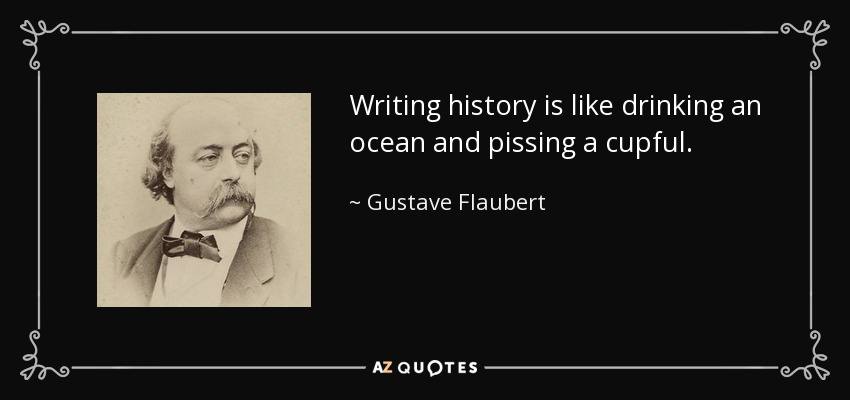 Writing history is like drinking an ocean and pissing a cupful. - Gustave Flaubert