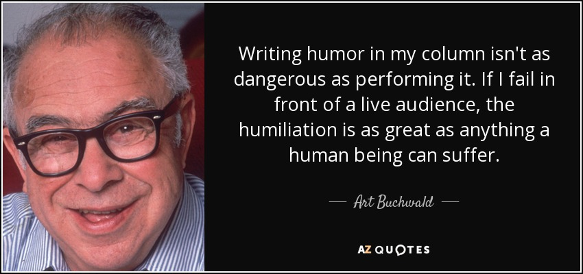 Writing humor in my column isn't as dangerous as performing it. If I fail in front of a live audience, the humiliation is as great as anything a human being can suffer. - Art Buchwald