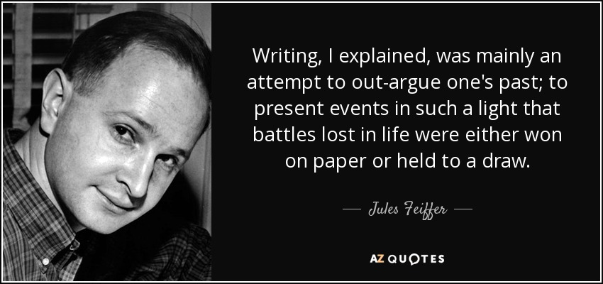 Writing, I explained, was mainly an attempt to out-argue one's past; to present events in such a light that battles lost in life were either won on paper or held to a draw. - Jules Feiffer