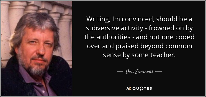 Writing, Im convinced, should be a subversive activity - frowned on by the authorities - and not one cooed over and praised beyond common sense by some teacher. - Dan Simmons