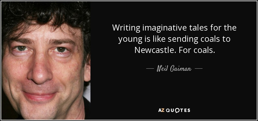 Writing imaginative tales for the young is like sending coals to Newcastle. For coals. - Neil Gaiman