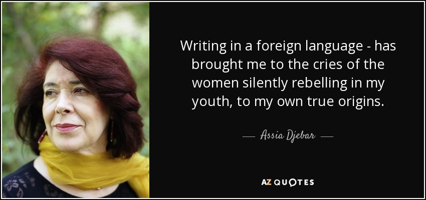 Writing in a foreign language - has brought me to the cries of the women silently rebelling in my youth, to my own true origins. - Assia Djebar