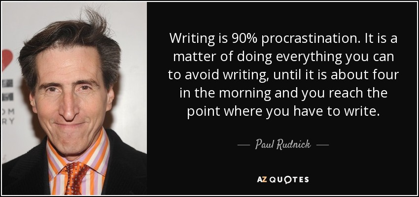 Writing is 90% procrastination. It is a matter of doing everything you can to avoid writing, until it is about four in the morning and you reach the point where you have to write. - Paul Rudnick