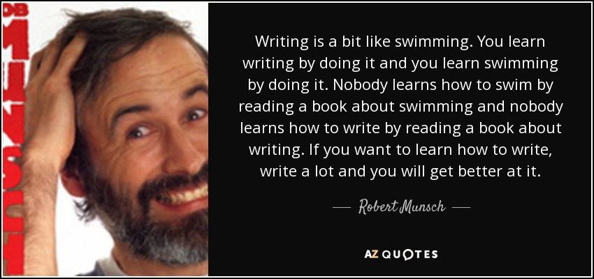 Writing is a bit like swimming. You learn writing by doing it and you learn swimming by doing it. Nobody learns how to swim by reading a book about swimming and nobody learns how to write by reading a book about writing. If you want to learn how to write, write a lot and you will get better at it. - Robert Munsch