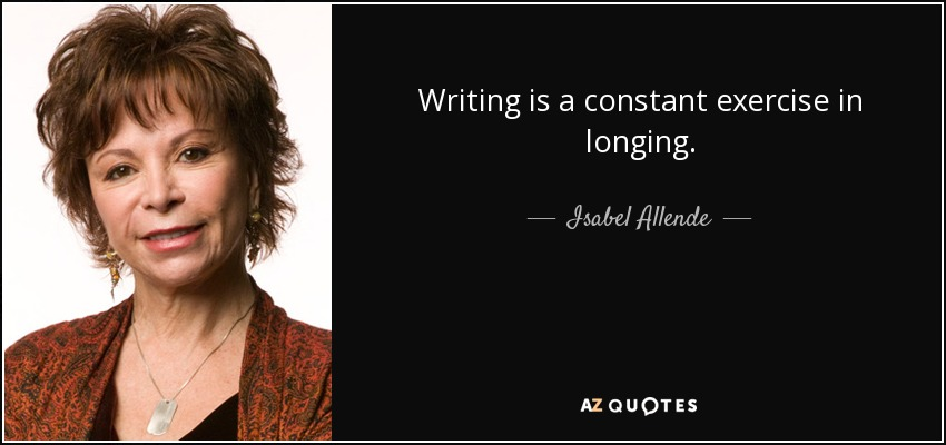 Writing is a constant exercise in longing. - Isabel Allende