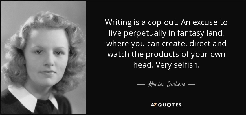 Writing is a cop-out. An excuse to live perpetually in fantasy land, where you can create, direct and watch the products of your own head. Very selfish. - Monica Dickens
