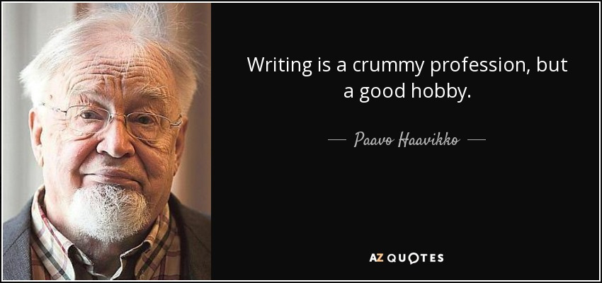 Writing is a crummy profession, but a good hobby. - Paavo Haavikko