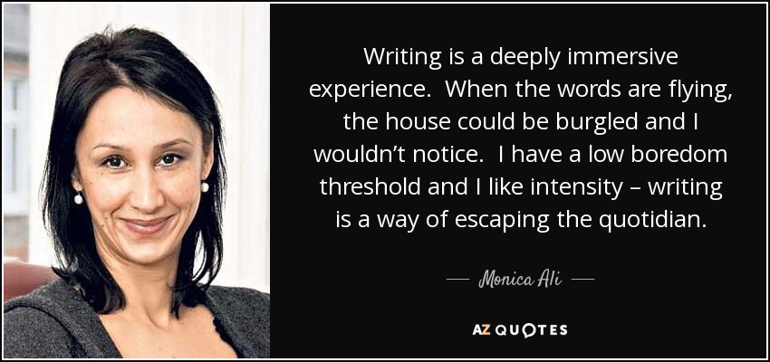 Writing is a deeply immersive experience. When the words are flying, the house could be burgled and I wouldn't notice. I have a low boredom threshold and I like intensity – writing is a way of escaping the quotidian. - Monica Ali