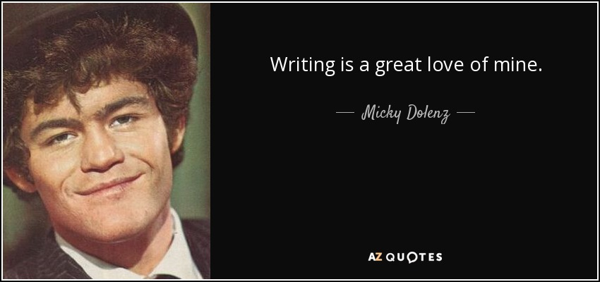 Writing is a great love of mine. - Micky Dolenz