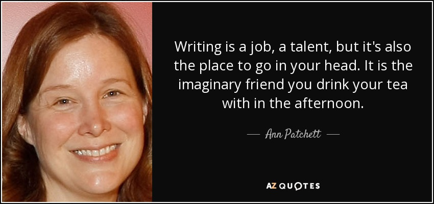Writing is a job, a talent, but it's also the place to go in your head. It is the imaginary friend you drink your tea with in the afternoon. - Ann Patchett