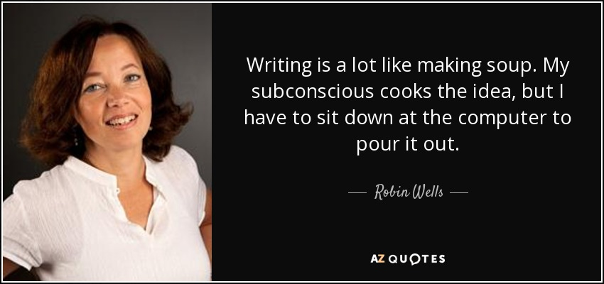 Writing is a lot like making soup. My subconscious cooks the idea, but I have to sit down at the computer to pour it out. - Robin Wells