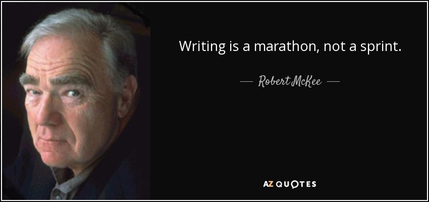 Writing is a marathon, not a sprint. - Robert McKee