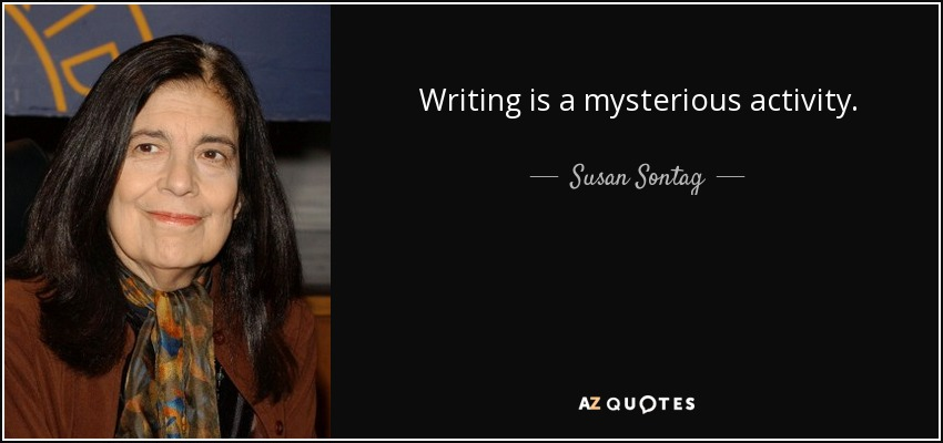 Writing is a mysterious activity. - Susan Sontag