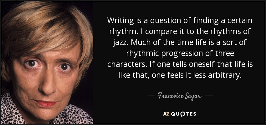 Writing is a question of finding a certain rhythm. I compare it to the rhythms of jazz. Much of the time life is a sort of rhythmic progression of three characters. If one tells oneself that life is like that, one feels it less arbitrary. - Francoise Sagan